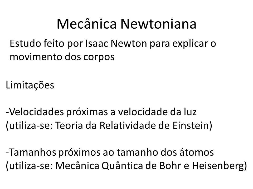 Mecânica Newtoniana Estudo feito por Isaac Newton para explicar o movimento dos corpos Limitações -Velocidades próximas a velocidade da luz (utiliza-se: Teoria da Relatividade de Einstein) -Tamanhos próximos ao tamanho dos átomos (utiliza-se: Mecânica Quântica de Bohr e Heisenberg)