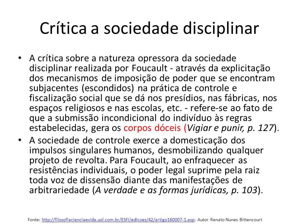 Crítica a sociedade disciplinar A crítica sobre a natureza opressora da sociedade disciplinar realizada por Foucault - através da explicitação dos mec