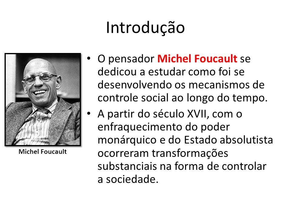 Introdução O pensador Michel Foucault se dedicou a estudar como foi se desenvolvendo os mecanismos de controle social ao longo do tempo. A partir do s
