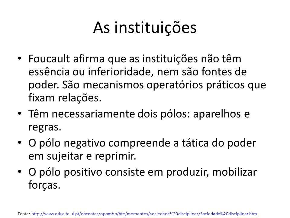 As instituições Foucault afirma que as instituições não têm essência ou inferioridade, nem são fontes de poder. São mecanismos operatórios práticos qu