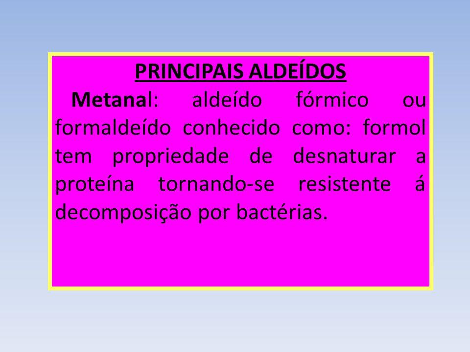 PRINCIPAIS ALDEÍDOS Metanal: aldeído fórmico ou formaldeído conhecido como: formol tem propriedade de desnaturar a proteína tornando-se resistente á d
