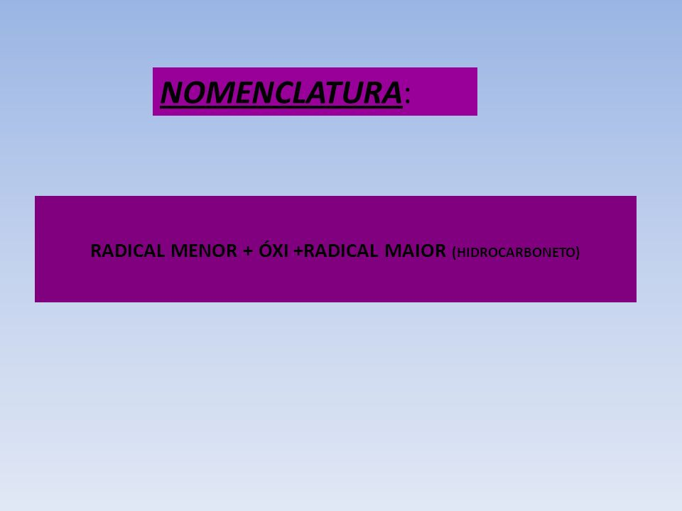 RADICAL MENOR + ÓXI +RADICAL MAIOR (HIDROCARBONETO) NOMENCLATURA: