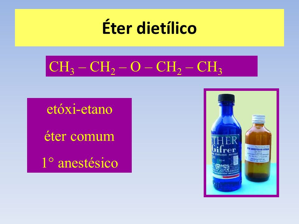 Éter dietílico CH 3 – CH 2 – O – CH 2 – CH 3 etóxi-etano éter comum 1° anestésico