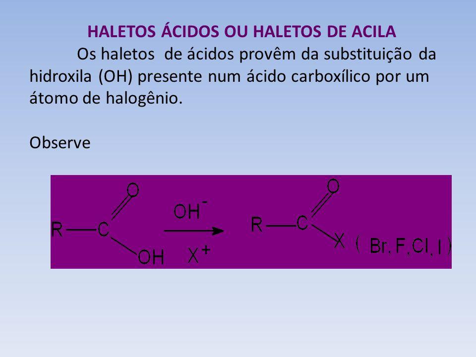 HALETOS ÁCIDOS OU HALETOS DE ACILA Os haletos de ácidos provêm da substituição da hidroxila (OH) presente num ácido carboxílico por um átomo de halogê
