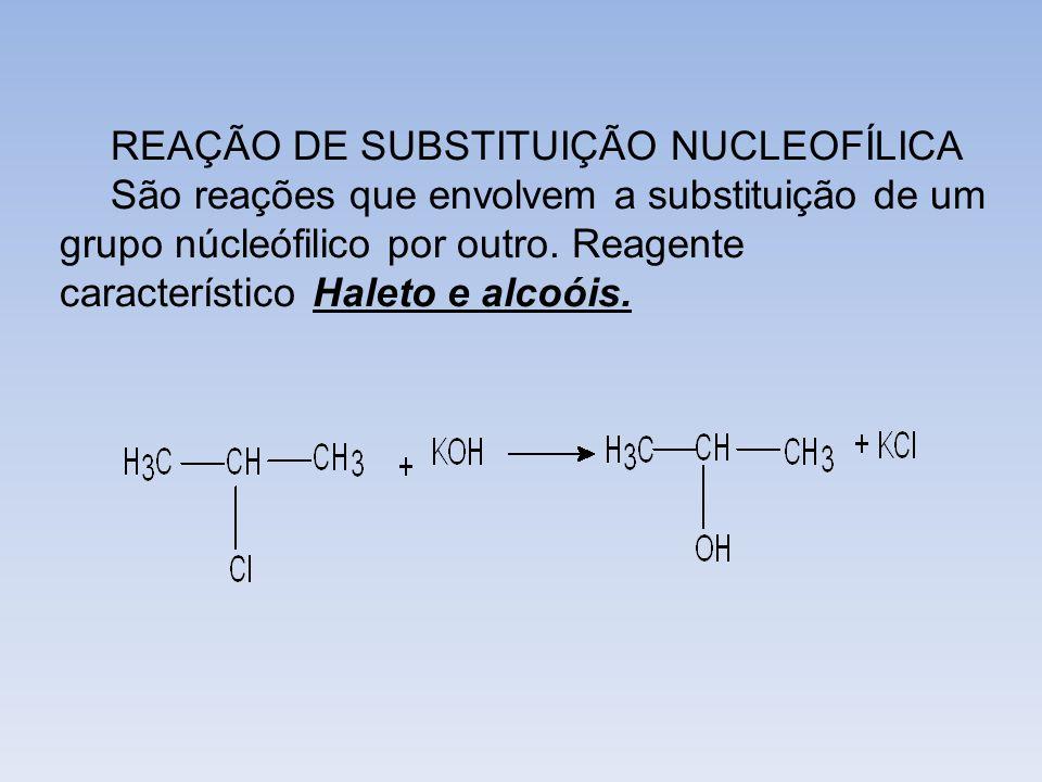 REAÇÃO DE SUBSTITUIÇÃO NUCLEOFÍLICA São reações que envolvem a substituição de um grupo núcleófilico por outro. Reagente característico Haleto e alcoó