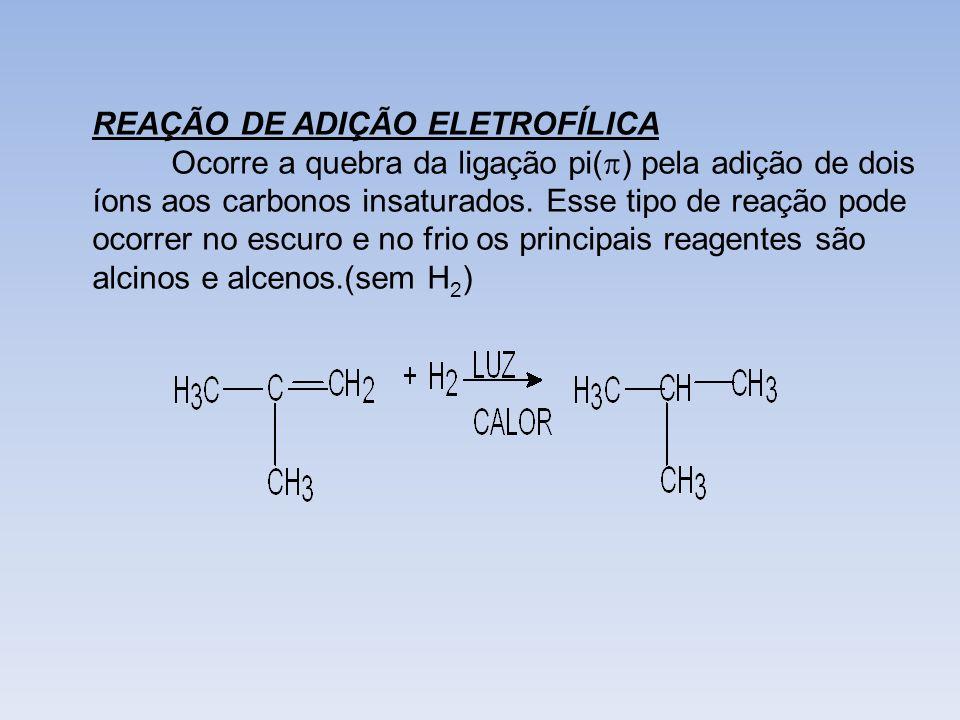 REAÇÃO DE ADIÇÃO ELETROFÍLICA Ocorre a quebra da ligação pi( ) pela adição de dois íons aos carbonos insaturados. Esse tipo de reação pode ocorrer no