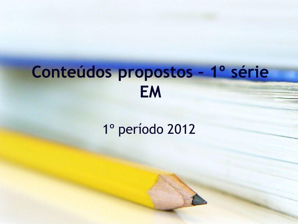 Conteúdos propostos – 1º série EM 1º período 2012