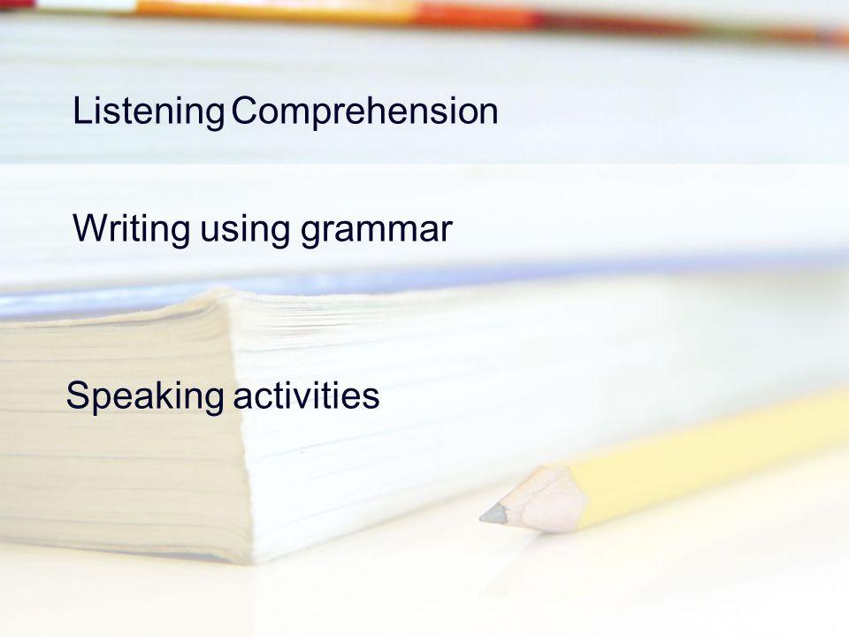 Listening Comprehension Writing using grammar Speaking activities
