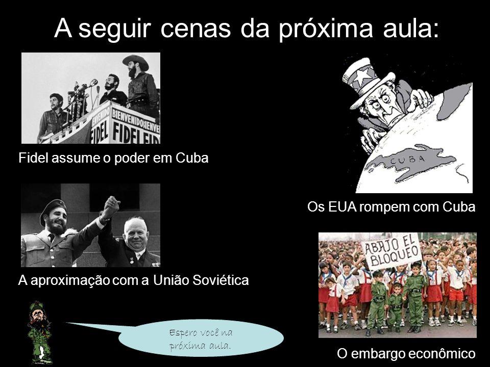 A seguir cenas da próxima aula: Fidel assume o poder em Cuba Os EUA rompem com Cuba A aproximação com a União Soviética O embargo econômico Espero voc