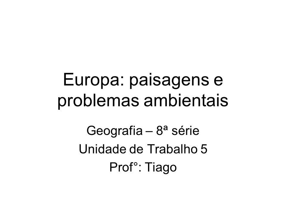 Europa: paisagens e problemas ambientais Geografia – 8ª série Unidade de Trabalho 5 Prof°: Tiago