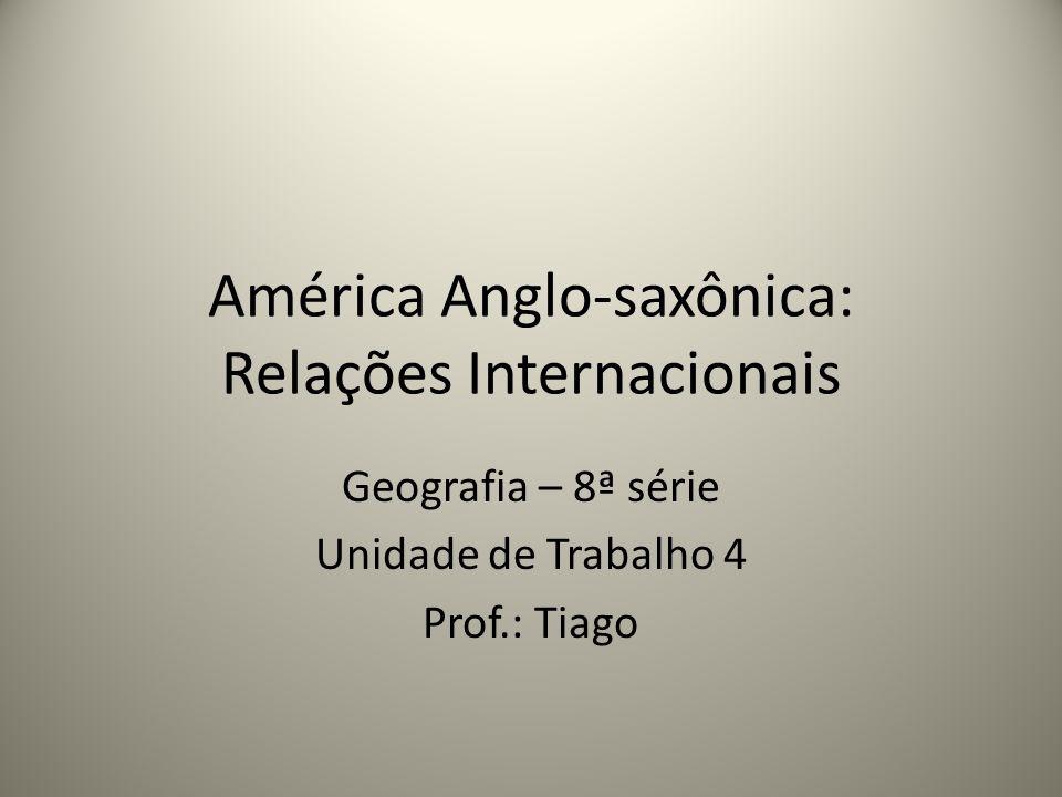 América Anglo-saxônica: Relações Internacionais Geografia – 8ª série Unidade de Trabalho 4 Prof.: Tiago