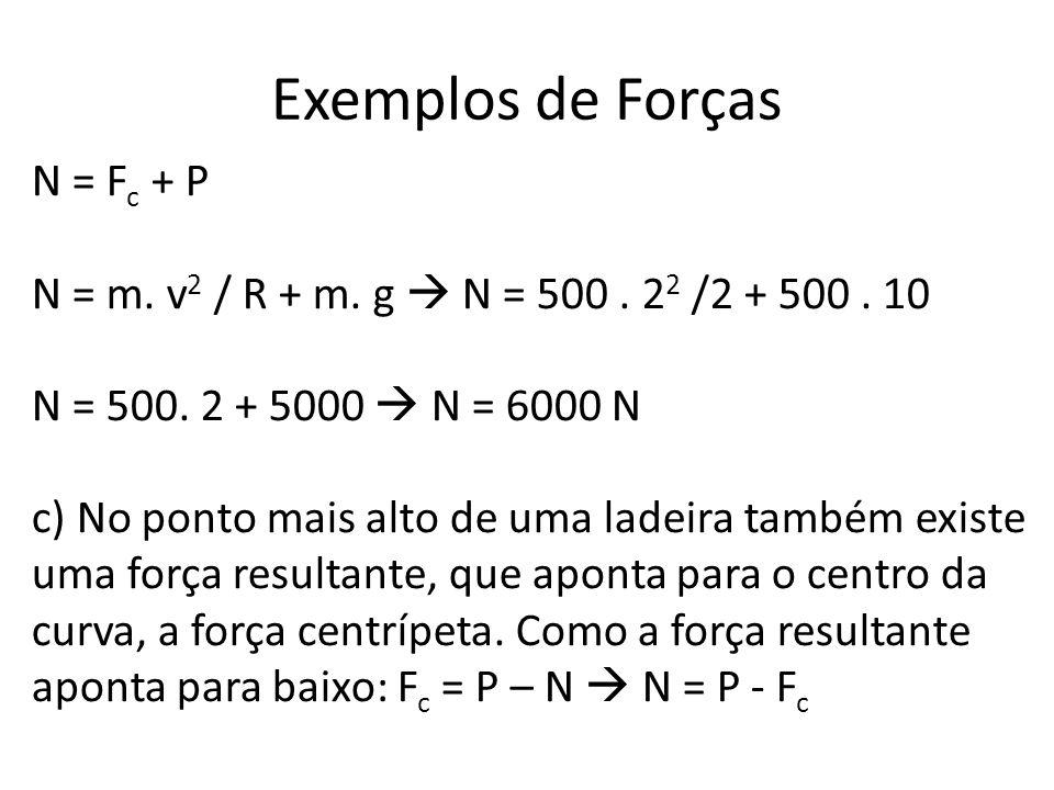 Exemplos de Forças N = F c + P N = m. v 2 / R + m. g N = 500. 2 2 /2 + 500. 10 N = 500. 2 + 5000 N = 6000 N c) No ponto mais alto de uma ladeira també
