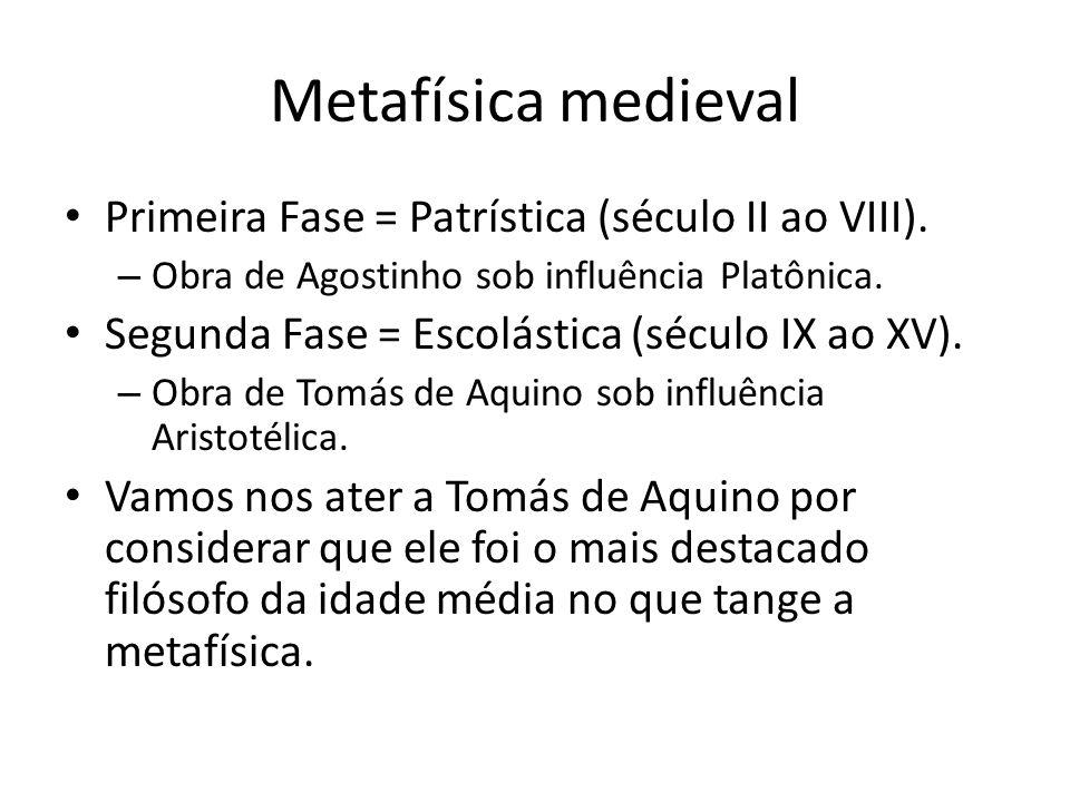 Metafísica medieval Primeira Fase = Patrística (século II ao VIII). – Obra de Agostinho sob influência Platônica. Segunda Fase = Escolástica (século I