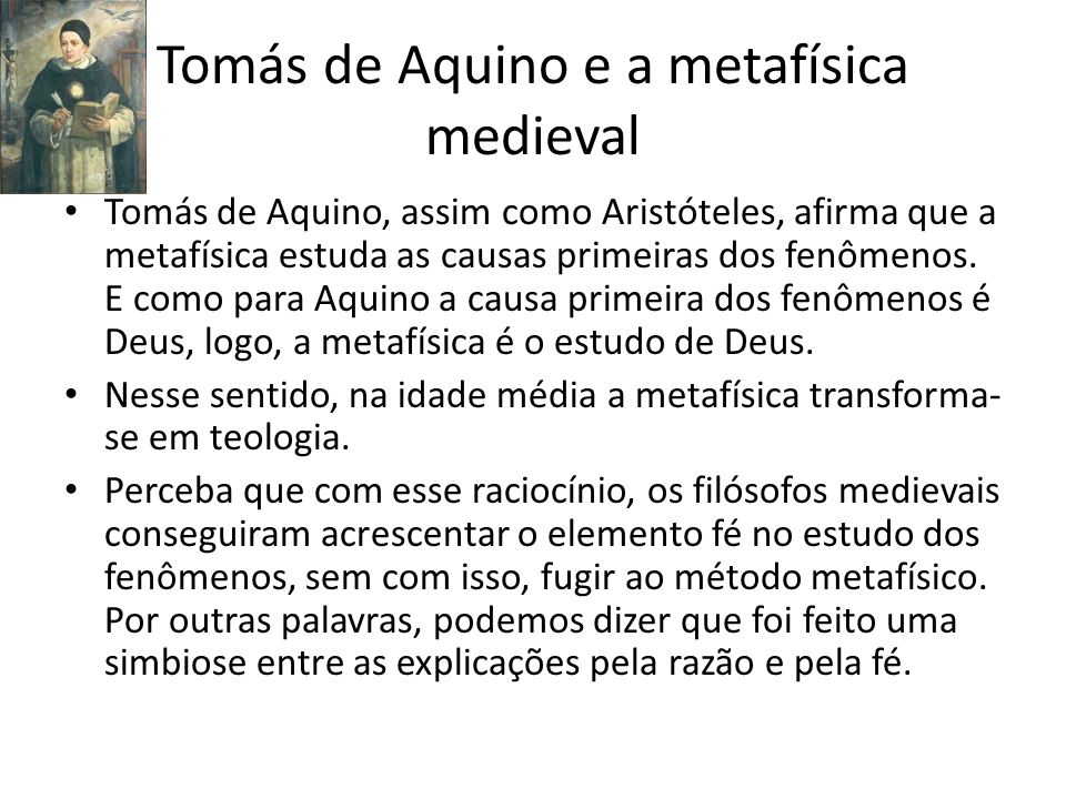 Tomás de Aquino e a metafísica medieval Tomás de Aquino, assim como Aristóteles, afirma que a metafísica estuda as causas primeiras dos fenômenos. E c