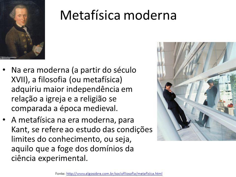 Metafísica moderna Na era moderna (a partir do século XVII), a filosofia (ou metafísica) adquiriu maior independência em relação a igreja e a religião