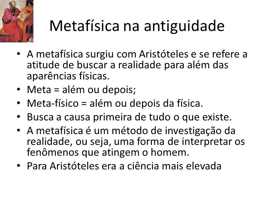 Metafísica na antiguidade A metafísica surgiu com Aristóteles e se refere a atitude de buscar a realidade para além das aparências físicas. Meta = alé