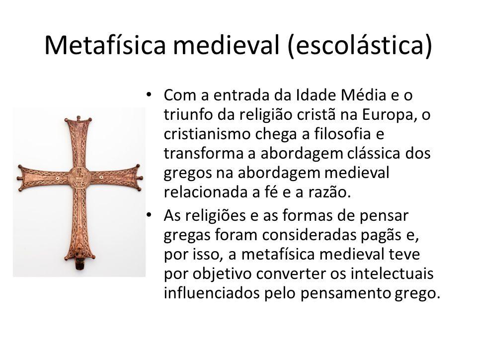 Metafísica medieval (escolástica) Com a entrada da Idade Média e o triunfo da religião cristã na Europa, o cristianismo chega a filosofia e transforma