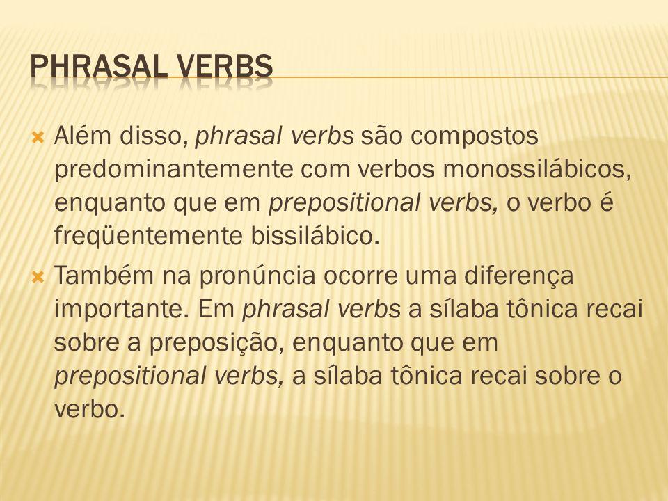 Além disso, phrasal verbs são compostos predominantemente com verbos monossilábicos, enquanto que em prepositional verbs, o verbo é freqüentemente bis