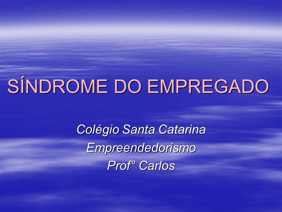 SÍNDROME DO EMPREGADO Colégio Santa Catarina Empreendedorismo Prof° Carlos