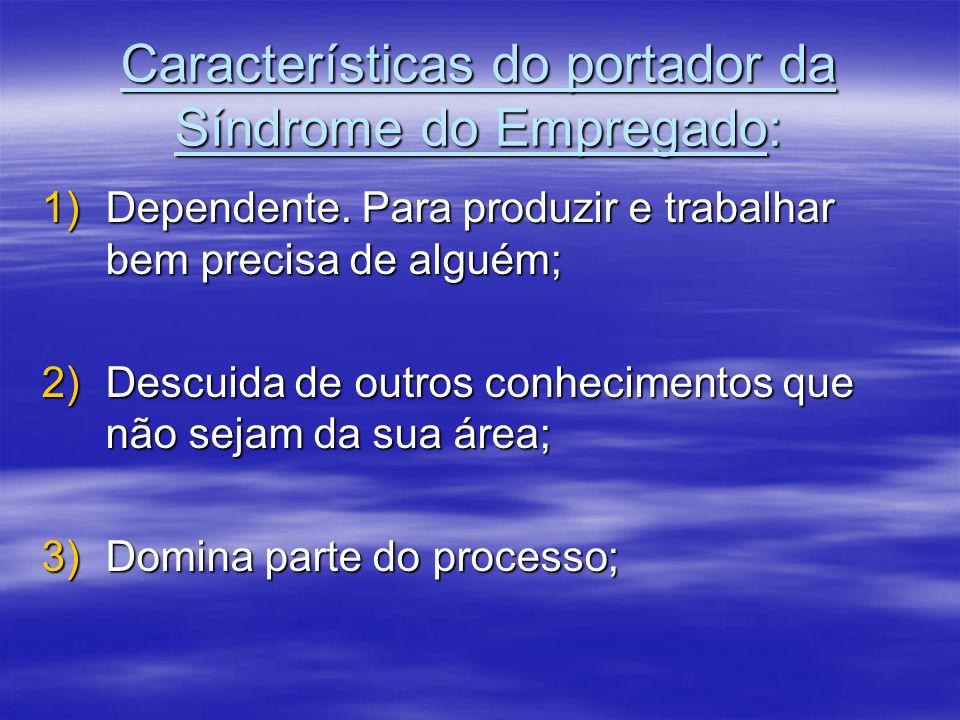 Características do portador da Síndrome do Empregado: 1)Dependente. Para produzir e trabalhar bem precisa de alguém; 2)Descuida de outros conhecimento