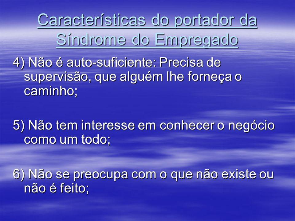 Características do portador da Síndrome do Empregado 4) Não é auto-suficiente: Precisa de supervisão, que alguém lhe forneça o caminho; 5) Não tem int