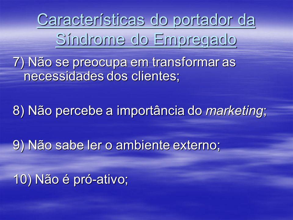 Características do portador da Síndrome do Empregado 7) Não se preocupa em transformar as necessidades dos clientes; 8) Não percebe a importância do m