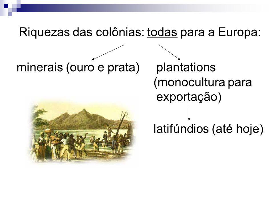 Riquezas das colônias: todas para a Europa: minerais (ouro e prata) plantations (monocultura para exportação) latifúndios (até hoje)