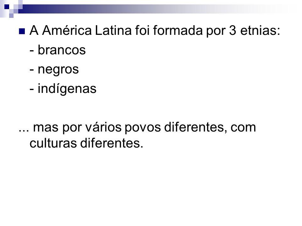 A América Latina foi formada por 3 etnias: - brancos - negros - indígenas... mas por vários povos diferentes, com culturas diferentes.