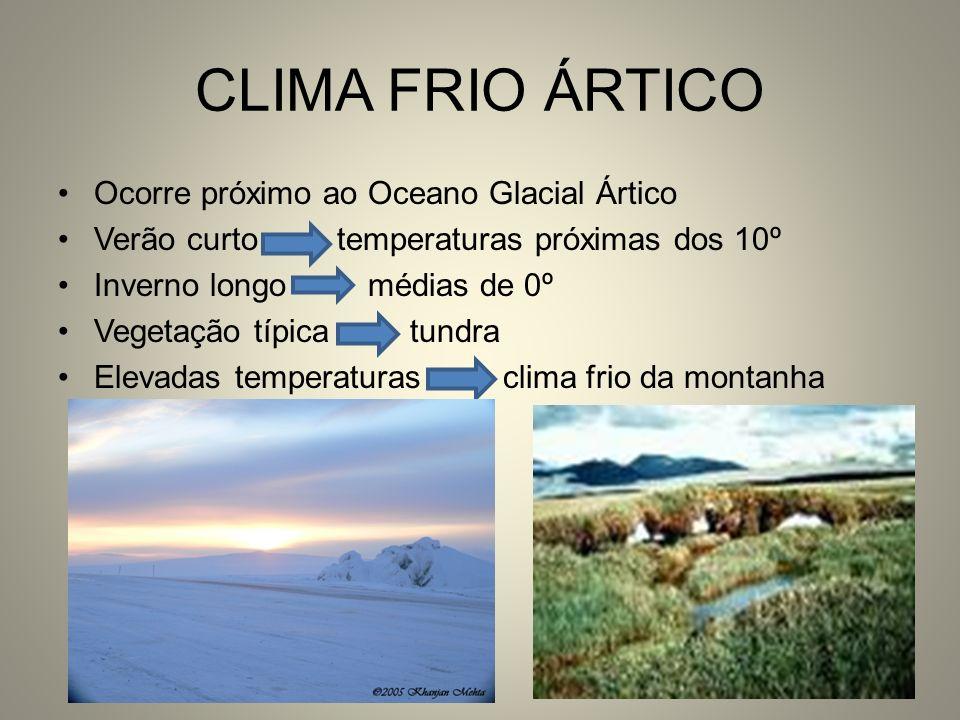 CLIMA FRIO ÁRTICO Ocorre próximo ao Oceano Glacial Ártico Verão curto temperaturas próximas dos 10º Inverno longo médias de 0º Vegetação típica tundra