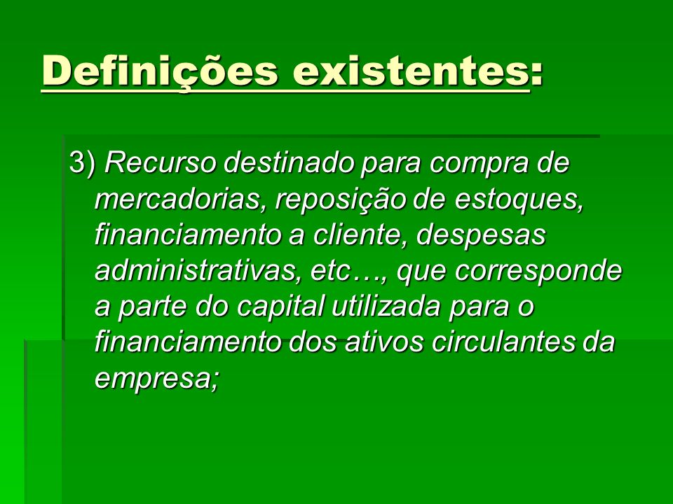 Definições existentes: 3) Recurso destinado para compra de mercadorias, reposição de estoques, financiamento a cliente, despesas administrativas, etc…