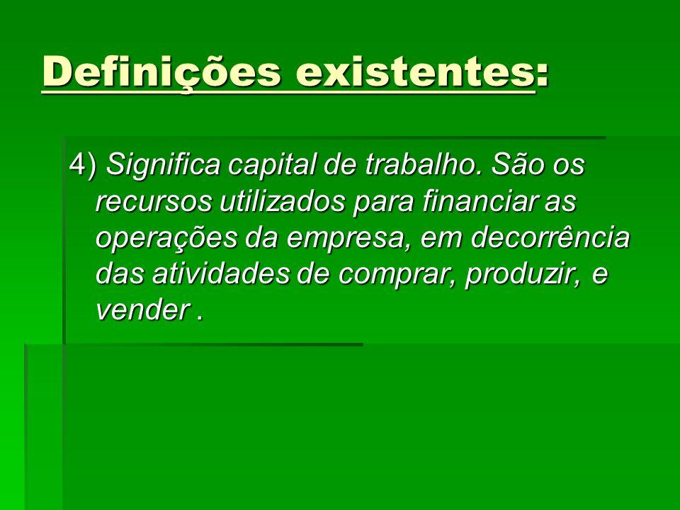 Definições existentes: 4) Significa capital de trabalho. São os recursos utilizados para financiar as operações da empresa, em decorrência das ativida