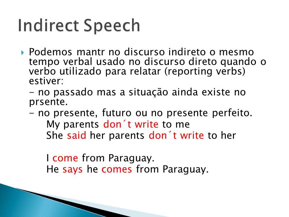 Podemos mantr no discurso indireto o mesmo tempo verbal usado no discurso direto quando o verbo utilizado para relatar (reporting verbs) estiver: - no