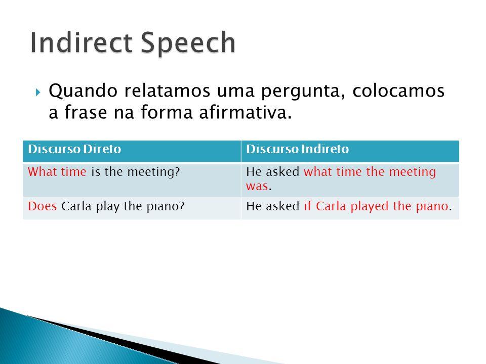Quando relatamos uma pergunta, colocamos a frase na forma afirmativa. Discurso DiretoDiscurso Indireto What time is the meeting?He asked what time the