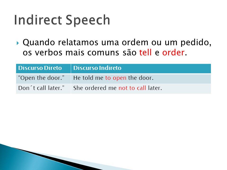Quando relatamos uma ordem ou um pedido, os verbos mais comuns são tell e order. Discurso DiretoDiscurso Indireto Open the door.He told me to open the