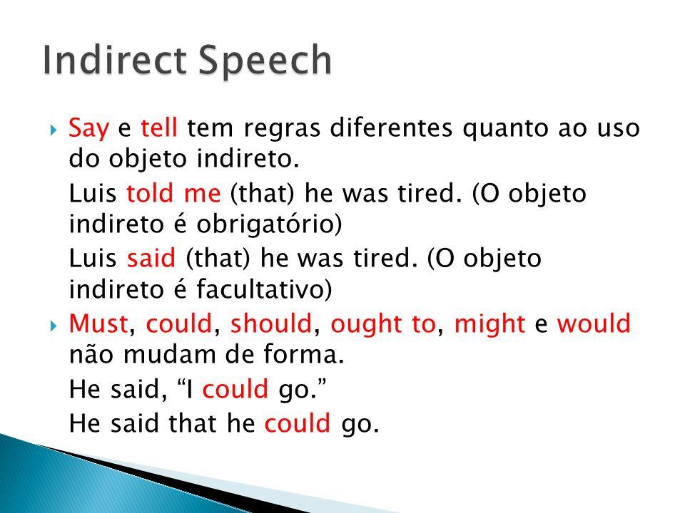 Say e tell tem regras diferentes quanto ao uso do objeto indireto. Luis told me (that) he was tired. (O objeto indireto é obrigatório) Luis said (that