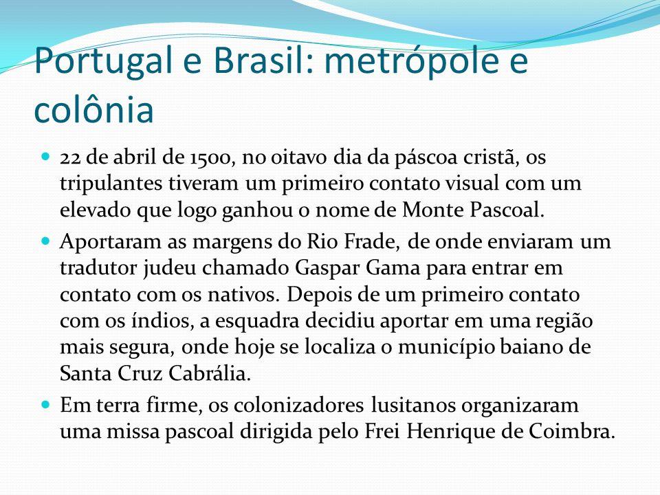 Portugal e Brasil: metrópole e colônia 22 de abril de 1500, no oitavo dia da páscoa cristã, os tripulantes tiveram um primeiro contato visual com um e