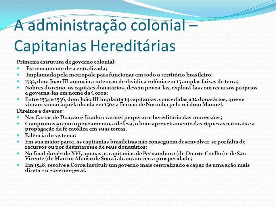 A administração colonial – Capitanias Hereditárias Primeira estrutura de governo colonial: Extremamente descentralizada; Implantada pela metrópole par