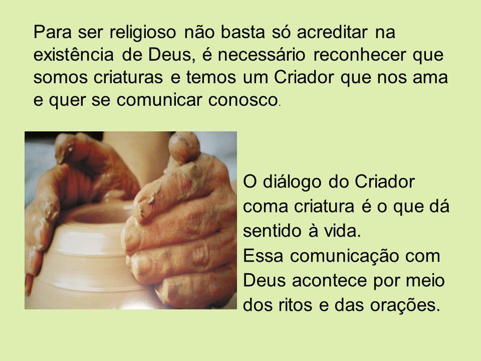 O diálogo do Criador coma criatura é o que dá sentido à vida. Essa comunicação com Deus acontece por meio dos ritos e das orações. Para ser religioso