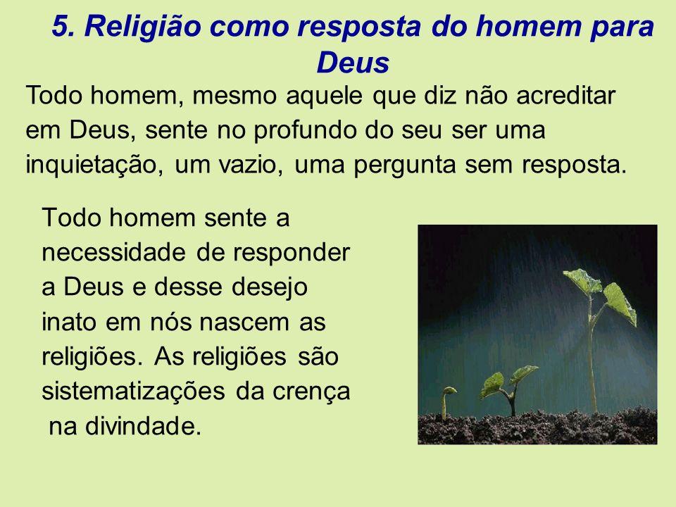 5. Religião como resposta do homem para Deus Todo homem sente a necessidade de responder a Deus e desse desejo inato em nós nascem as religiões. As re