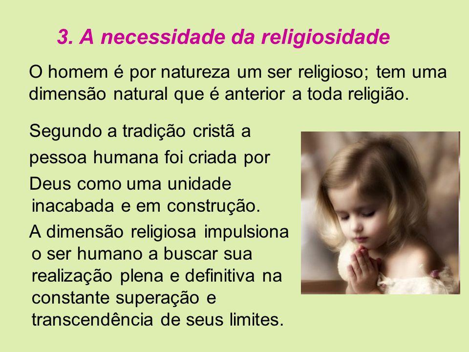 3. A necessidade da religiosidade Segundo a tradição cristã a pessoa humana foi criada por Deus como uma unidade inacabada e em construção. A dimensão