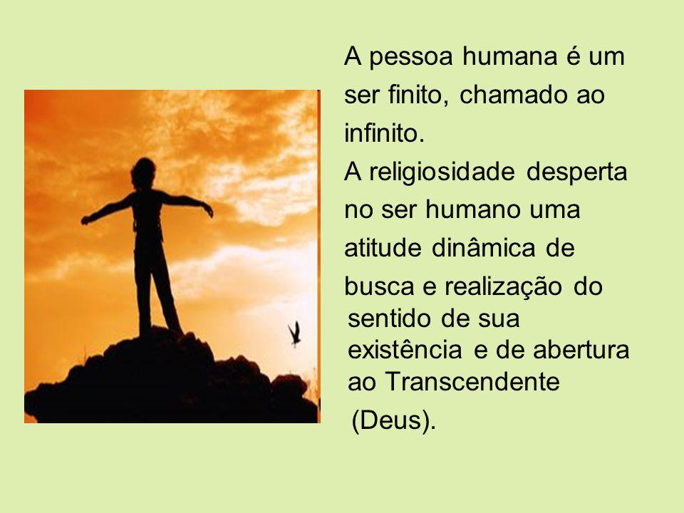 A pessoa humana é um ser finito, chamado ao infinito. A religiosidade desperta no ser humano uma atitude dinâmica de busca e realização do sentido de