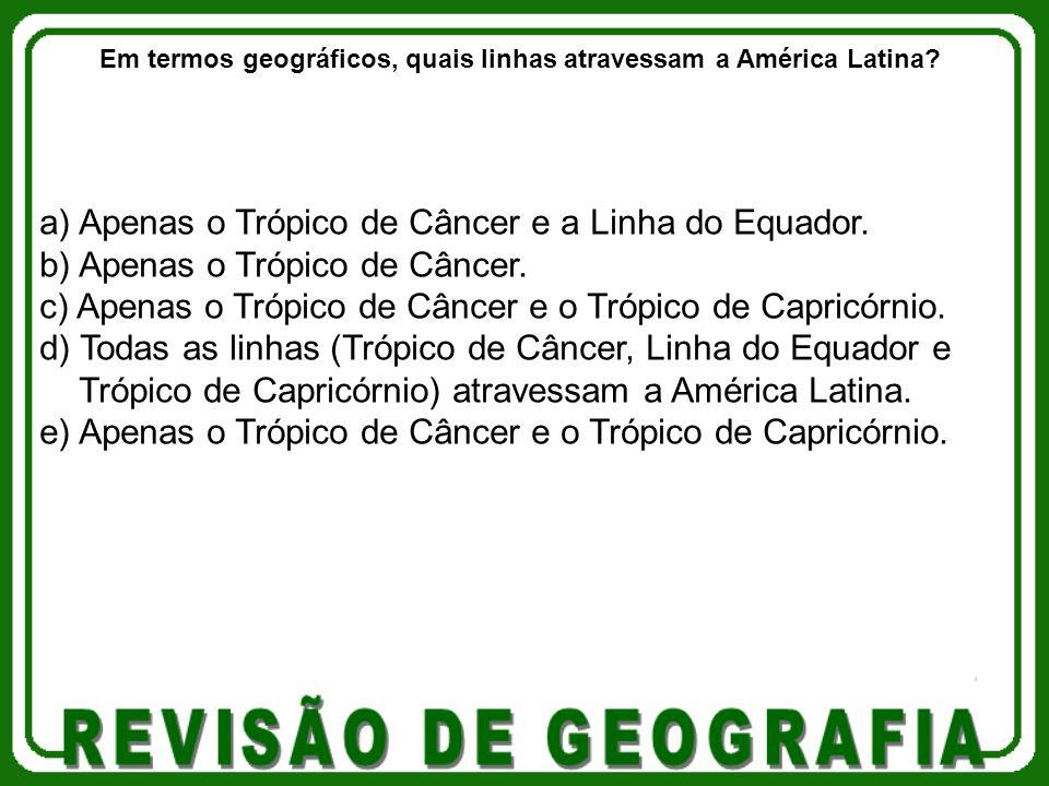 a) Apenas o Trópico de Câncer e a Linha do Equador. b) Apenas o Trópico de Câncer. c) Apenas o Trópico de Câncer e o Trópico de Capricórnio. d) Todas