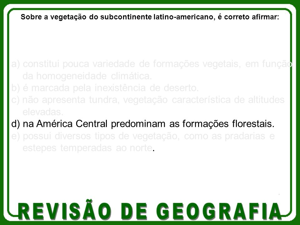 a) constitui pouca variedade de formações vegetais, em função da homogeneidade climática. b) é marcada pela inexistência de deserto. c) não apresenta
