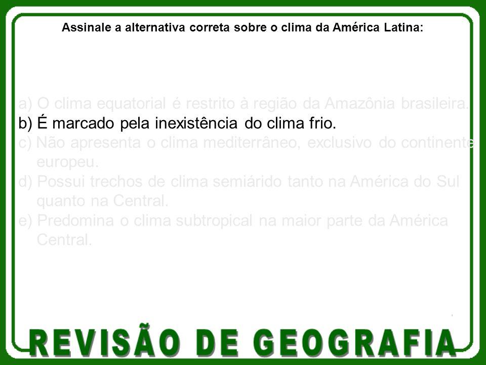 a) O clima equatorial é restrito à região da Amazônia brasileira. b) É marcado pela inexistência do clima frio. c) Não apresenta o clima mediterrâneo,
