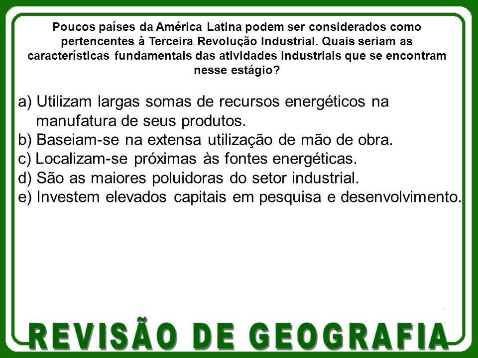 a) Utilizam largas somas de recursos energéticos na manufatura de seus produtos. b) Baseiam-se na extensa utilização de mão de obra. c) Localizam-se p