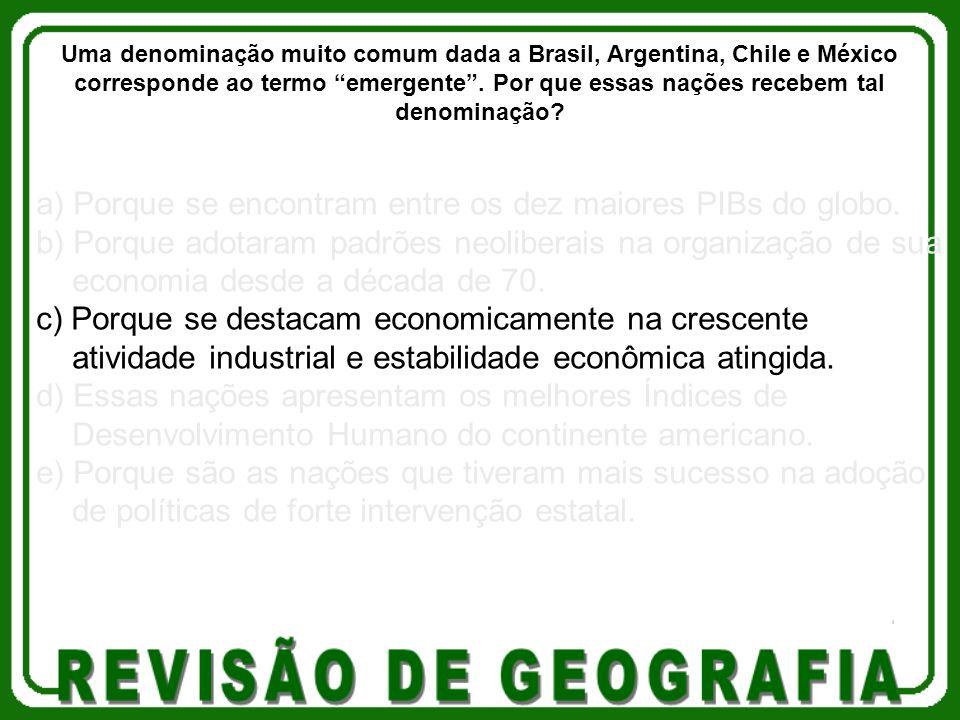 a) Porque se encontram entre os dez maiores PIBs do globo. b) Porque adotaram padrões neoliberais na organização de sua economia desde a década de 70.