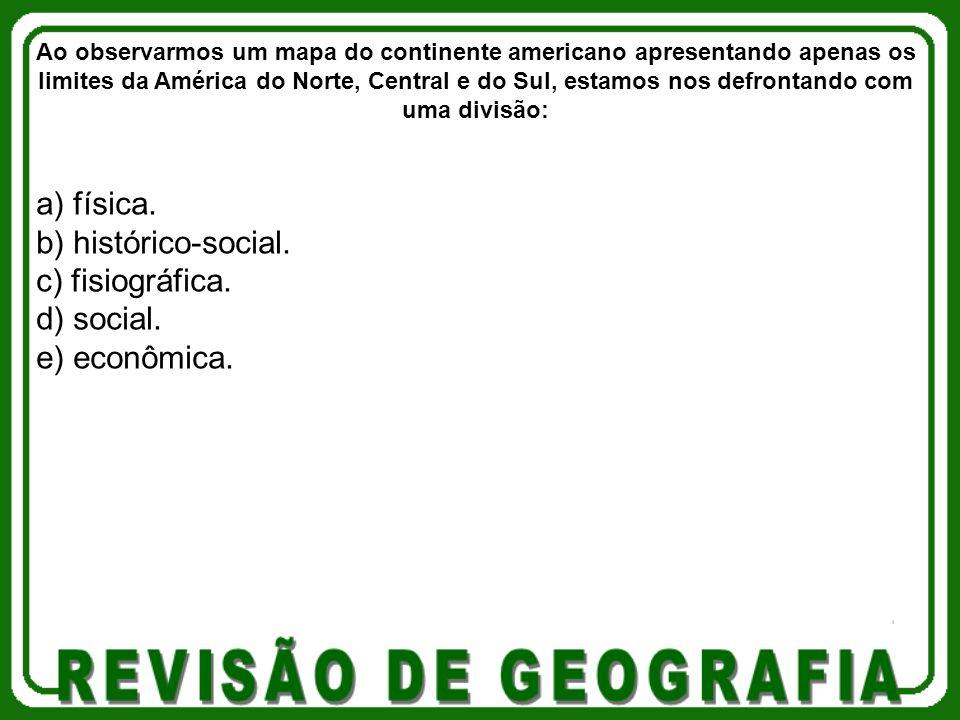 a) física. b) histórico-social. c) fisiográfica. d) social. e) econômica. Ao observarmos um mapa do continente americano apresentando apenas os limite
