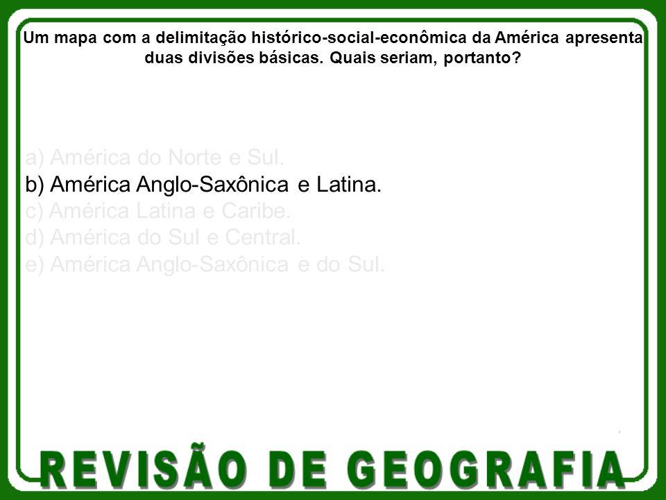 a) América do Norte e Sul. b) América Anglo-Saxônica e Latina. c) América Latina e Caribe. d) América do Sul e Central. e) América Anglo-Saxônica e do