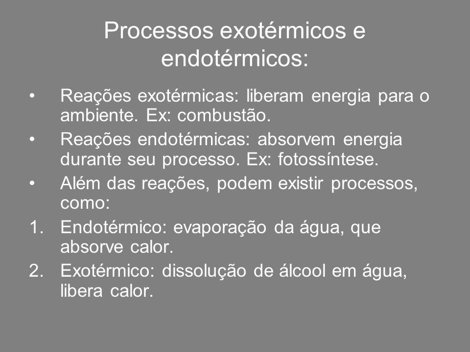 Processos exotérmicos e endotérmicos: Reações exotérmicas: liberam energia para o ambiente. Ex: combustão. Reações endotérmicas: absorvem energia dura