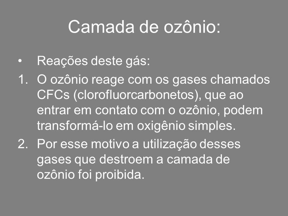 Camada de ozônio: Reações deste gás: 1.O ozônio reage com os gases chamados CFCs (clorofluorcarbonetos), que ao entrar em contato com o ozônio, podem